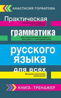 Горбатова, А. А.  - Практическая грамматика русского языка для всех. Книга-тренажер