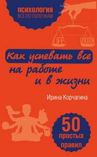 Корчагина, Ирина  - Как успевать все на работе и в жизни. 50 простых правил