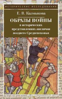 Калмыкова, Е. В.  - Образы войны в исторических представлениях англичан позднего Средневековья