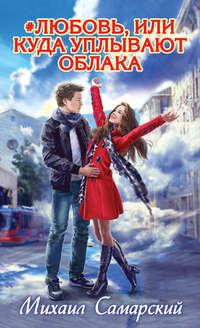 Самарский, Михаил  - #любовь, или Куда уплывают облака