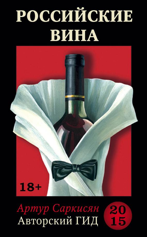 Артур Саркисян Российские вина. Авторский гид 2015 книги центрполиграф от кубани до севастополя