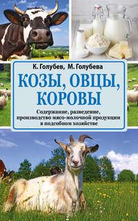 Голубев, Константин  - Козы, овцы, коровы. Содержание, разведение, производство мясо-молочной продукции в подсобном хозяйстве