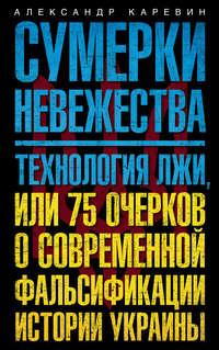Каревин, Александр  - Сумерки невежества. Технология лжи, или 75 очерков о современной фальсификации истории Украины