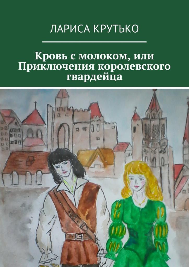 Лариса Юрьевна Крутько Кровь смолоком, или Приключения королевского гвардейца
