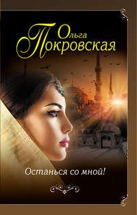 Покровская, Ольга  - Останься со мной!