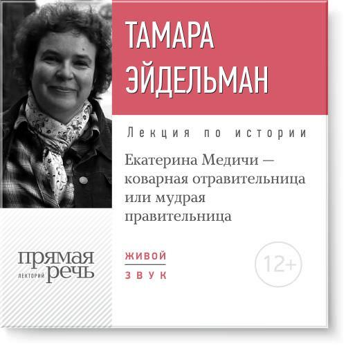 Тамара Эйдельман Лекция «Екатерина Медичи – коварная отравительница или мудрая правительница»