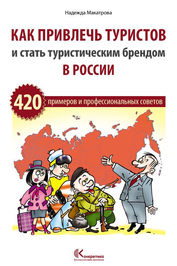 Надежда Макатрова Как привлечь туристов и стать туристическим брендом в России ISBN: 978-5-9902975-1-7