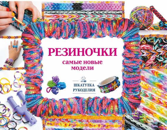 Антонина Елисеева Резиночки – самые новые модели елисеева антонина валерьевна браслеты из резинок плетем сами