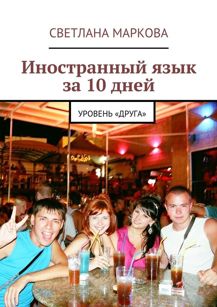 Светлана Дмитриевна Маркова Иностранныйязык за10дней. Уровень «Друга»