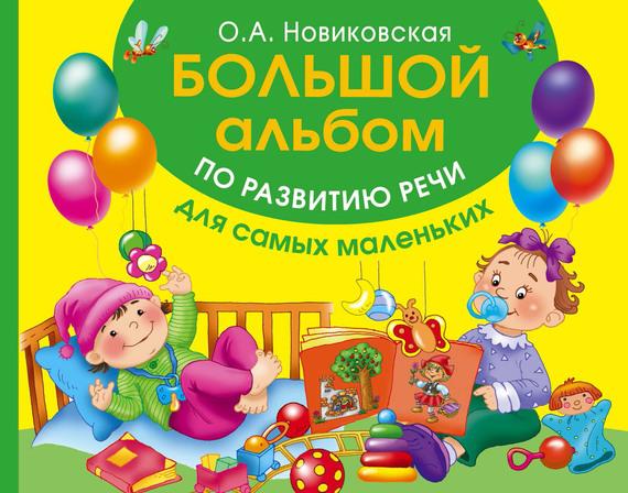 О. А. Новиковская Большой альбом по развитию речи для самых маленьких малыш альбом по развитию речи для самых маленьких