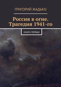 Жадько, Григорий  - Россия вогне. Трагедия 1941-го