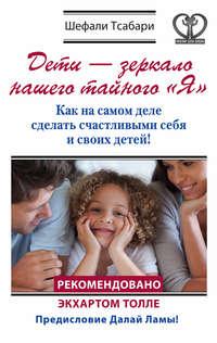 Тсабари, Шефали  - Дети – зеркало нашего тайного «Я». Как на самом деле сделать счастливыми себя и своих детей!