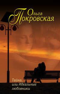Покровская, Ольга  - Тайна, или Идеальные любовники (сборник)