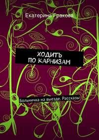 Гракова, Екатерина  - Ходить покарнизам
