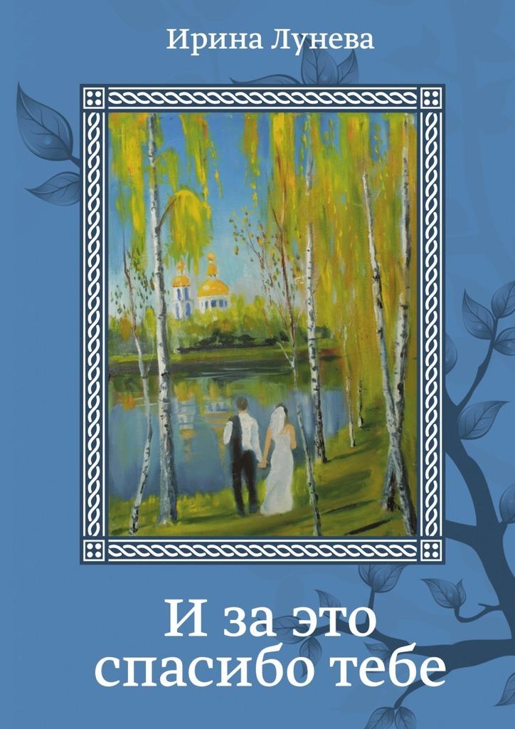 Ирина Лунева Изаэто спасиботебе стихи и рассказы о родине