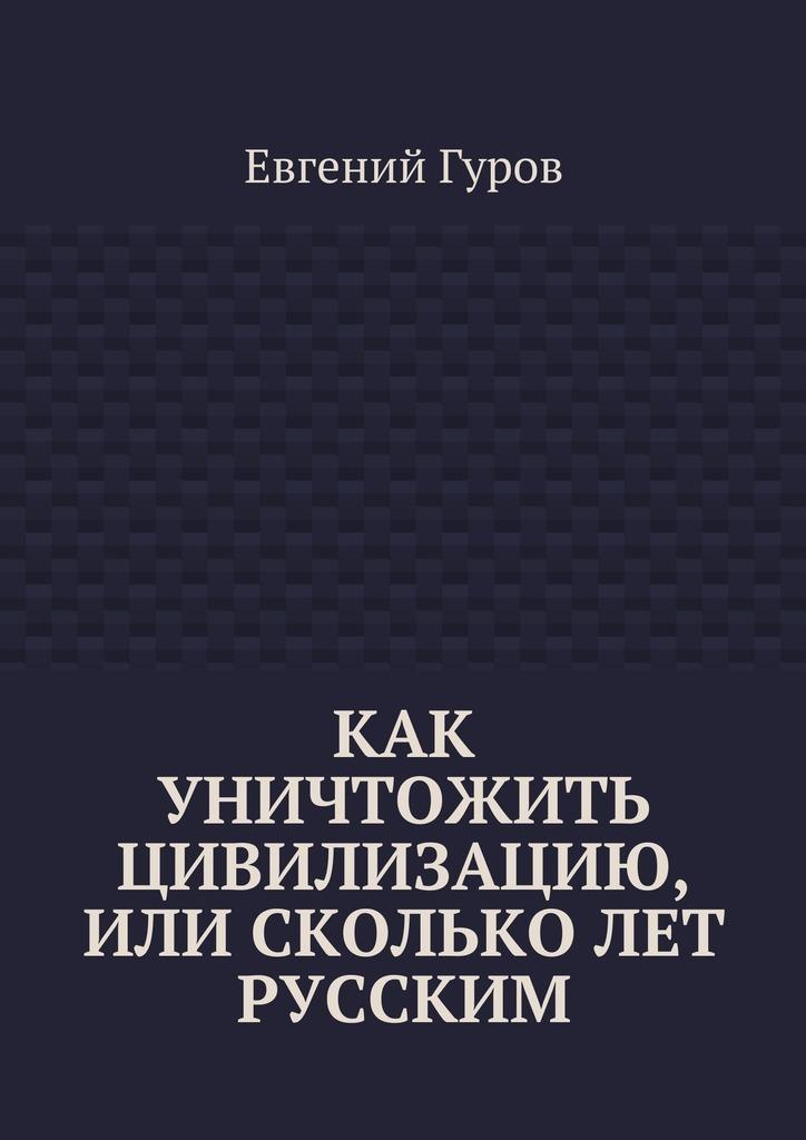 Евгений Гуров Как уничтожить цивилизацию, или Скольколет русским