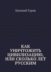 Гуров, Евгений  - Как уничтожить цивилизацию, или Скольколет русским
