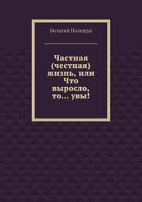 Полищук, Виталий  - Частная (честная) жизнь, или Что выросло, то…увы!