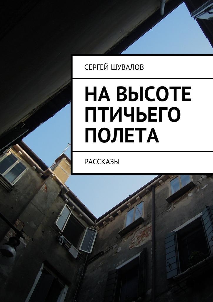Сергей Шувалов Навысоте птичьего полета эксмо мир с высоты птичьего полета