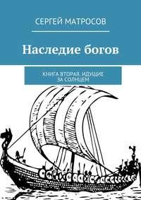 Матросов, Сергей  - Наследие богов. Книга вторая. Идущие засолнцем