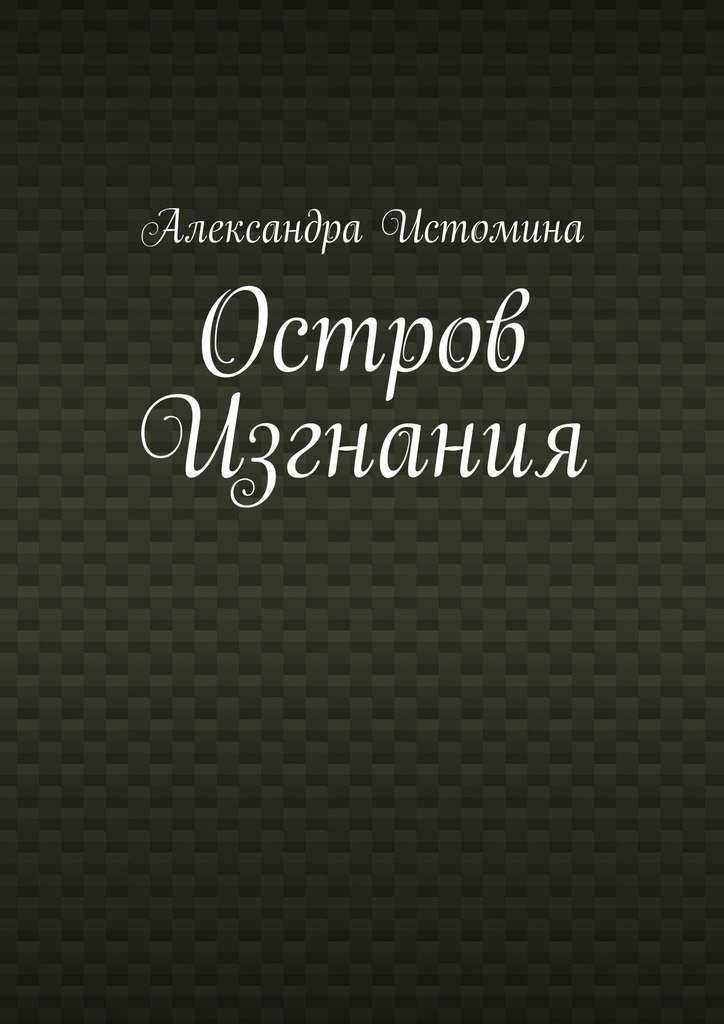 Александра Истомина Остров Изгнания ISBN: 9785447461270 максим теплый остров сердце
