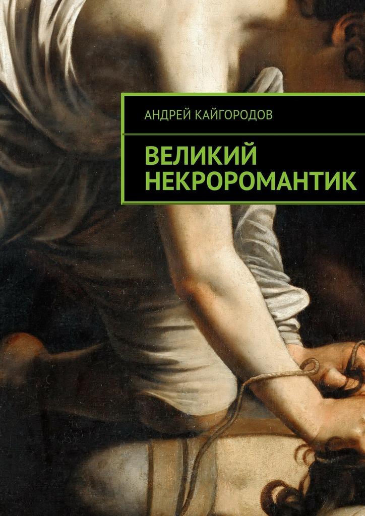 Андрей Кайгородов Великий некроромантик