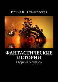 Станковская, Ирина Ю.  - Фантастические истории. Сборник рассказов