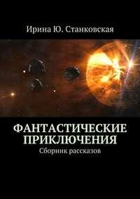 Ирина Ю. Станковская - Фантастические приключения. Сборник рассказов