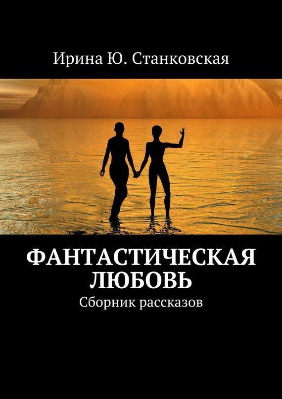 Ирина Ю. Станковская Фанастическая любовь. Сборник рассказов