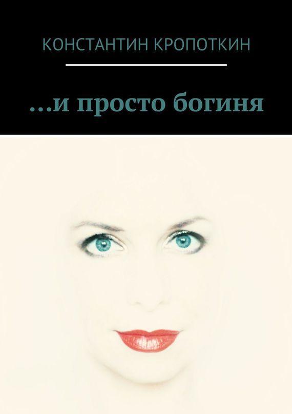 Константин Кропоткин … и просто богиня (сборник) комлев и ковыль