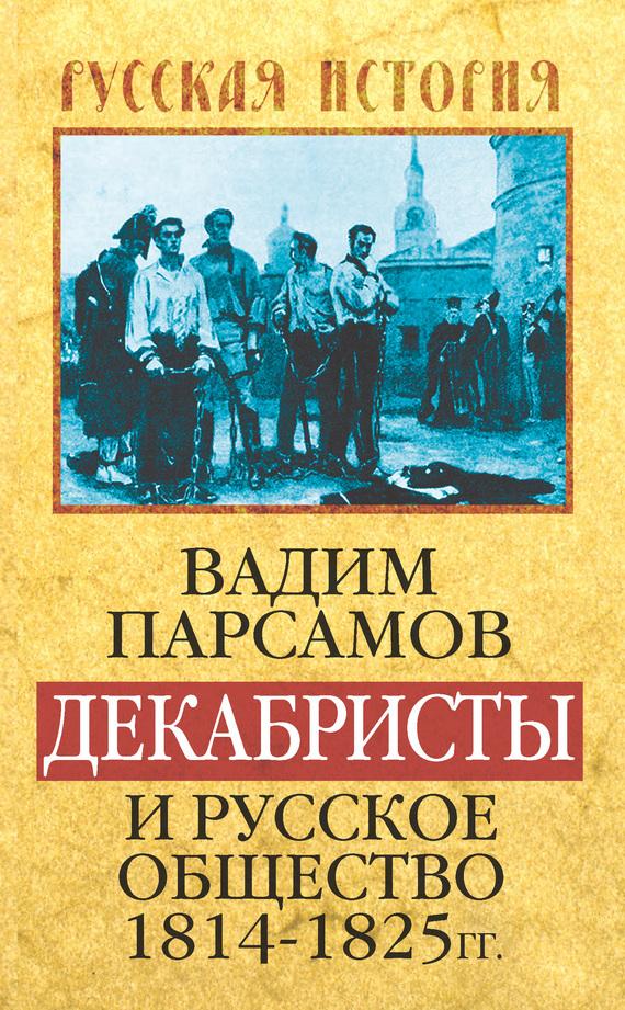Вадим Парсамов Декабристы и русское общество 1814–1825 гг.
