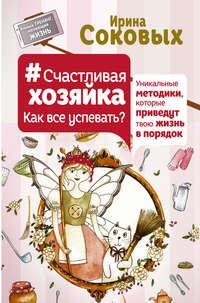 Соковых, Ирина  - #СчастливаяХозяйка: как все успевать? Уникальные методики, которые приведут твою жизнь в порядок