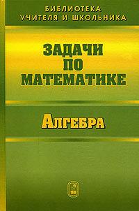 Валерий Вавилов Задачи по математике. Алгебра гринштейн м р 1100 задач по математике для младших школьников