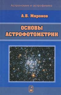 Миронов, Алексей  - Основы астрофотометрии. Практические основы фотометрии и спектрофотометрии звезд