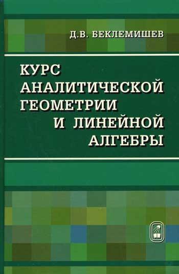 Д. В. Беклемишев Курс аналитической геометрии и линейной алгебры кочетова ю ширшова е алгебра конечномерные пространства линейные операторы курс лекций