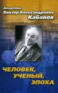 Кабанов, Виктор  - Академик Виктор Александрович Кабанов. Человек, ученый, эпоха