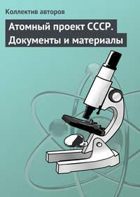 авторов, Коллектив  - Атомный проект СССР. Документы и материалы