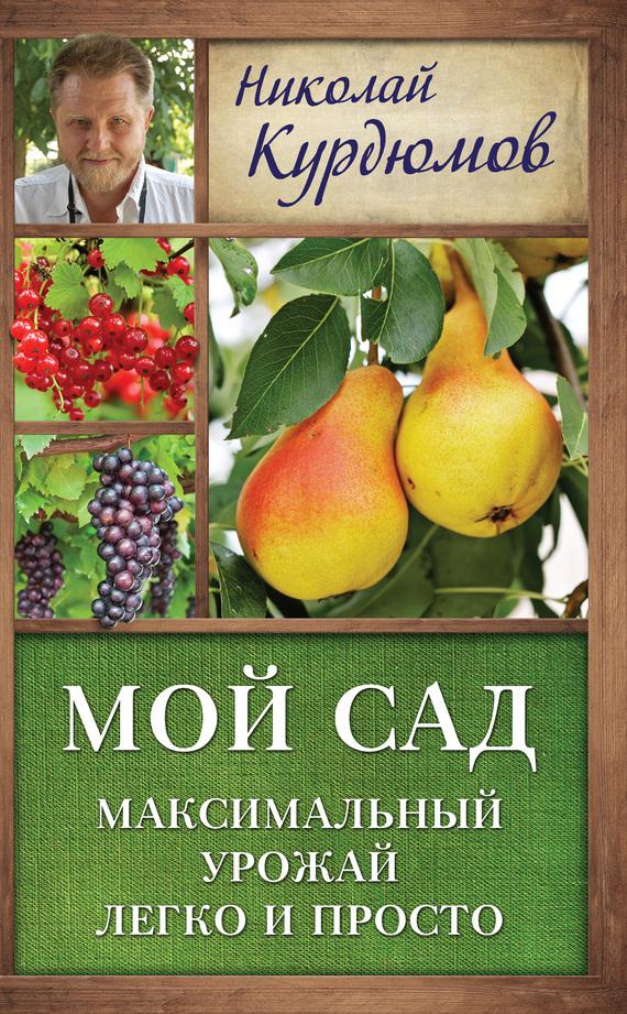 Николай Курдюмов Мой сад. Максимальный урожай легко и просто курдюмов н как прививать деревья по умному