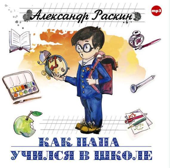 Александр Борисович Раскин Как папа учился в школе