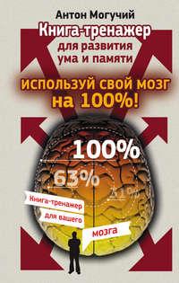 Могучий, Антон  - Используй свой мозг на 100%! Книга-тренажер для развития ума и памяти