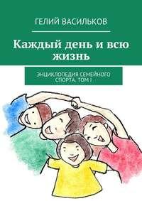 Васильков, Гелий  - Каждый день ивсю жизнь. Энциклопедия семейного спорта. Том I