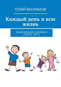 Васильков, Гелий  - Каждый день ивсю жизнь. Энциклопедия семейного спорта. Том II