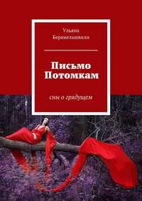Берикелашвили, Ульяна  - Письмо Потомкам