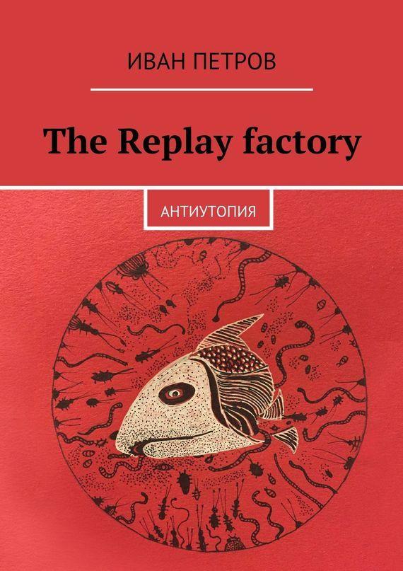 The Replay factory. АнтиутопиЯ происходит неторопливо и уверенно