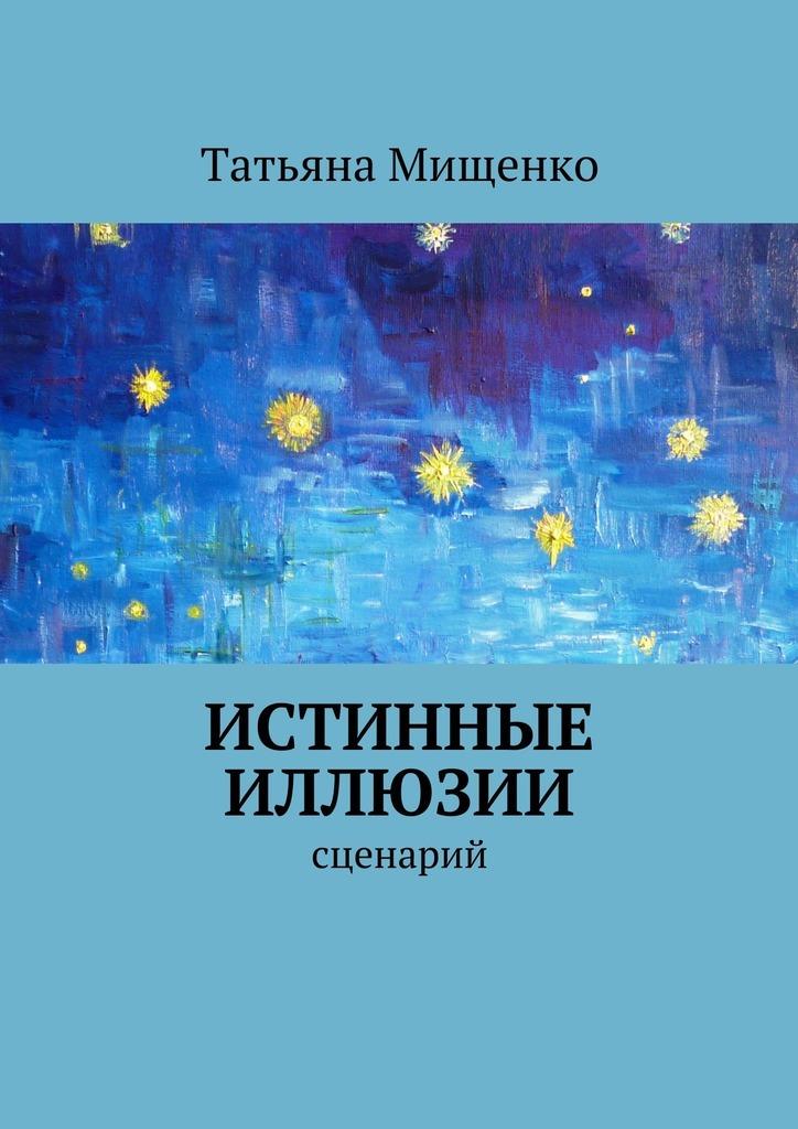Татьяна Мищенко Истинные иллюзии ольга рожнёва прожить жизнь набело