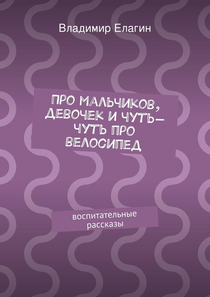 Владимир Елагин Про мальчиков, девочек ичуть-чуть про велосипед владимир гольдштейн первоапрельский велосипед