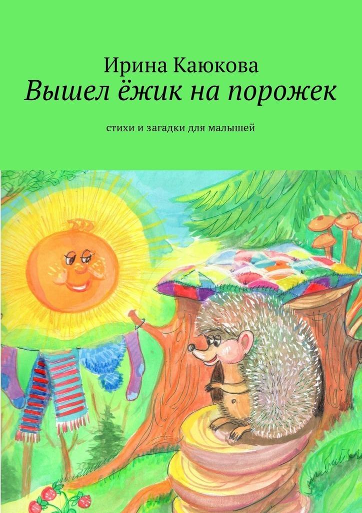 Ирина Каюкова Вышел ёжик напорожек ирина каюкова хорошо сдрузьями