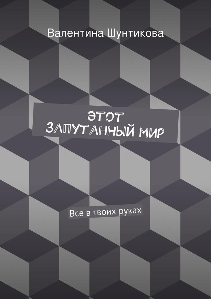 Валентина Викторовна Шунтикова Этот запутанныймир коган татьяна васильевна мир где все наоборот