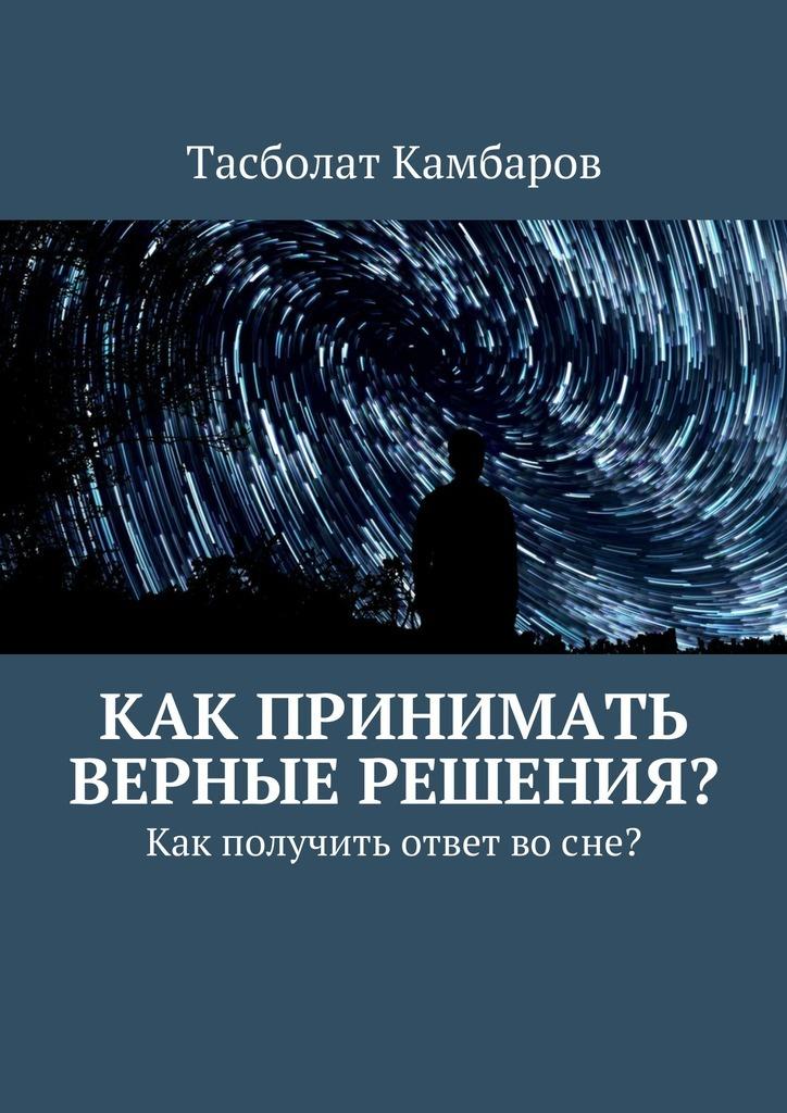 Обложка книги Как принимать верные решения?, автор Камбаров, Тасболат