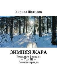 Шатилов, Кирилл  - Зимняяжара. Реальное фэнтези– Том III– Ложная правда